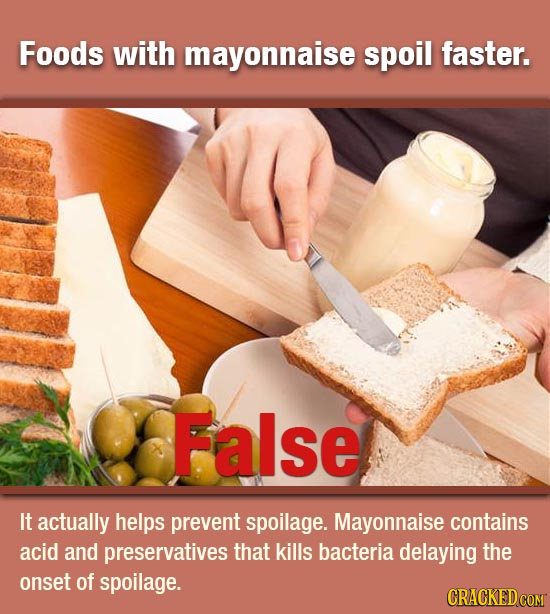 Foods with mayonnaise spoil faster. False It actually helps prevent spoilage. Mayonnaise contains acid and preservatives that kills bacteria delaying
