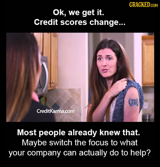 CRACKED.COM Ok, we get it. Credit scores change... 721) Creditkarma.com Most people already knew that. Maybe switch the focus to what your company can