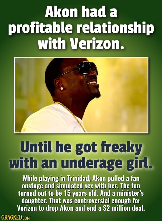 Akon had a profitable relationship with Verizon. Until he got freaky with an underage girl. While playing in Trinidad, Akon pulled a fan onstage and s