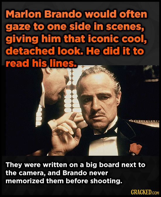Marlon Brando would often gaze to one side in scenes, giving him that iconic cool, detached look. He did it to read his lines.. They were written on a