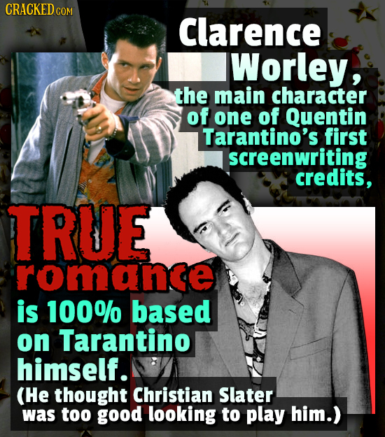 CRACKED CO COM Clarence Worley, the main character of one of Quentin Tarantino's first screenwriting credits, TRUE romance is 100% based on Tarantino