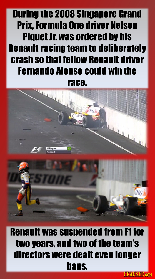 During the 2008 Singapore Grand Prix, Formula One driver Nelson Piquet Jr. was ordered by his Renault racing team to deliberately crash SO that fellow