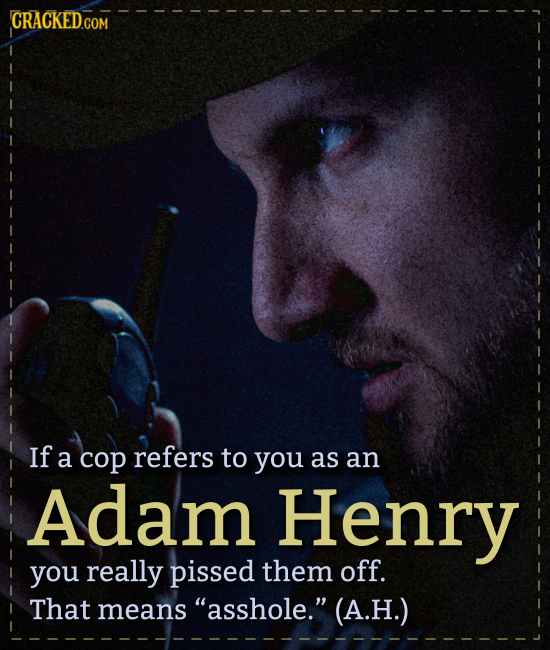CRACKED COM If a cop refers to you as an Adam Henry you really pissed them off. That means asshole. (A.H.)