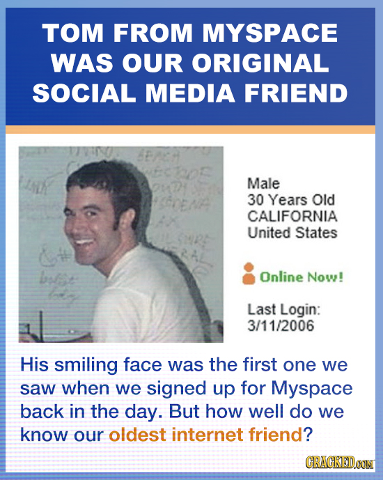TOM FROM MYSPACE WAS OUR ORIGINAL SOCIAL MEDIA FRIEND Male 30 Years Old CALIFORNIA United States blst Online Now! Last Login: 3/11/2006 His smiling fa