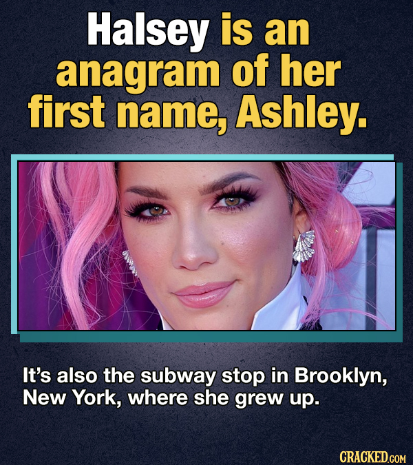 Halsey is an anagram of her first name, Ashley. It's also the subway stop in Brooklyn, New York, where she grew up. CRACKED.GOM