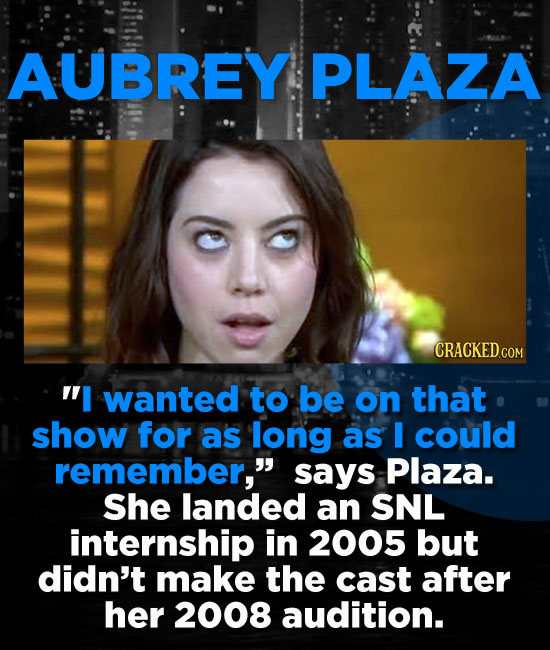 AUBREY. PLAZA CRACKED.COM I wanted to be on that show for as long as I could remember, says Plaza. She landed an SNL internship in 2005 but didn't m