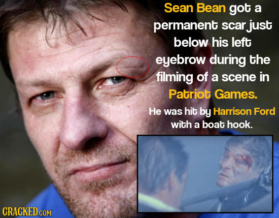 Sean Bean got a permanent scar just below his left eyebrow during the filming of a scene in Patriot Games. He was hit by Harrison Ford with a boat hoo