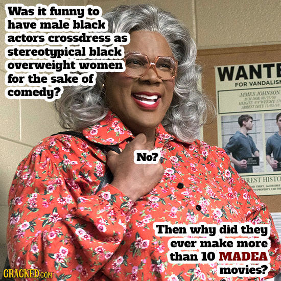 Was it funny to have male black actors crossdress as stereotypical black overweight women WANT for the sake of FOR VANDALIS comedy? JMESIOHNSOV E 037
