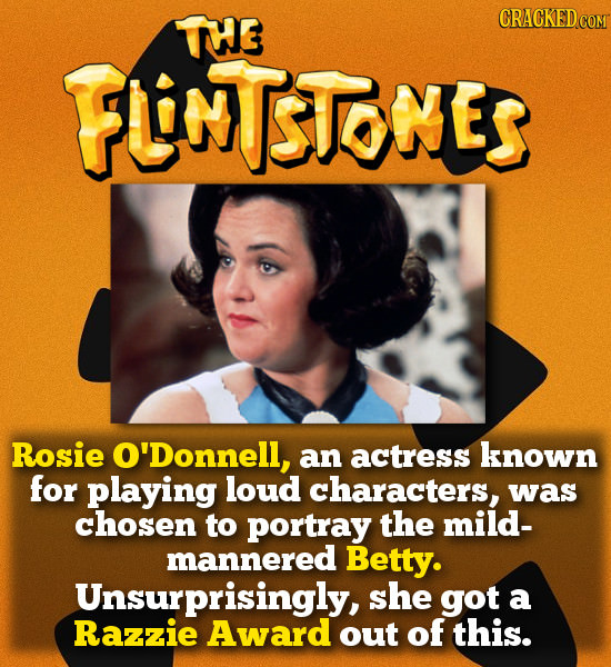 TTE CRACKEDCO FUNTSTOMES Rosie O'Donnell, an actress known for playing loud characters, was chosen to portray the mild- mannered Betty. Unsurprisingly