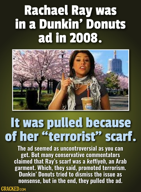 Rachael Ray was in a Dunkin' Donuts ad in 2008. It was pulled because of her terrorist scarf. The ad seemed as uncontroversial as you can get. But m
