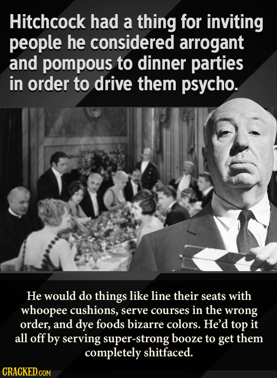 Hitchcock had a thing for inviting people he considered arrogant and pompous to dinner parties in order to drive them psycho. He would do things like