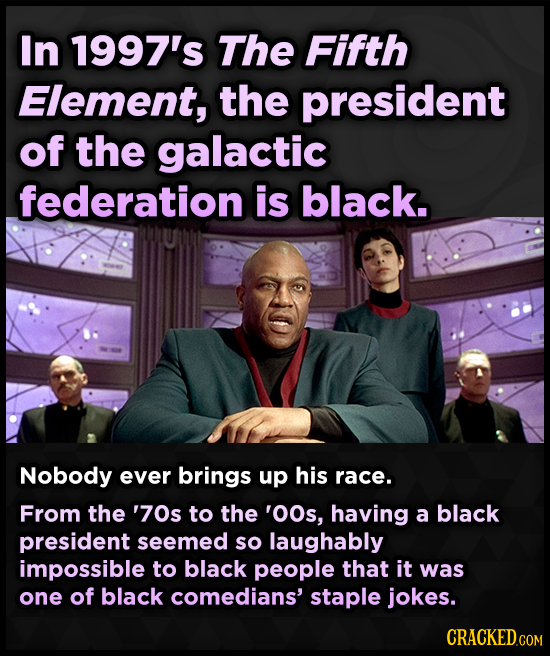 In 1997's The Fifth Element, the president of the galactic federation is black. Nobody ever brings up his race. From the '70s to the 'OOs, having a bl