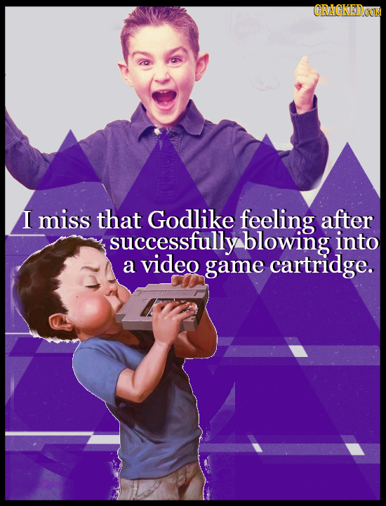 GRAGKEDO I miss that Godlike feeling after successfully blowing into a video game cartridge.