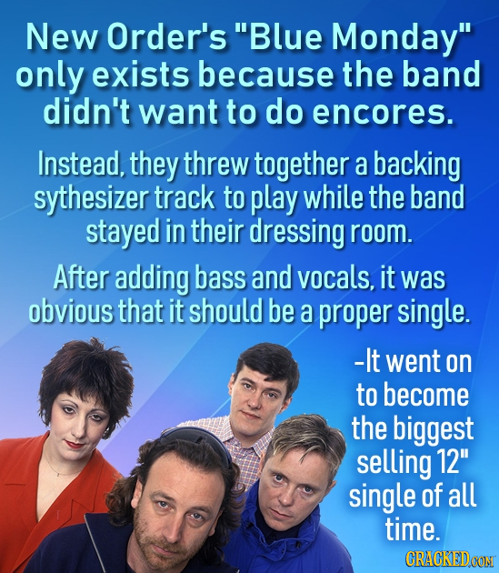 New Order's Blue Monday only exists because the band didn't want to do encores. Instead, they threw together a backing sythesizer track to play whil