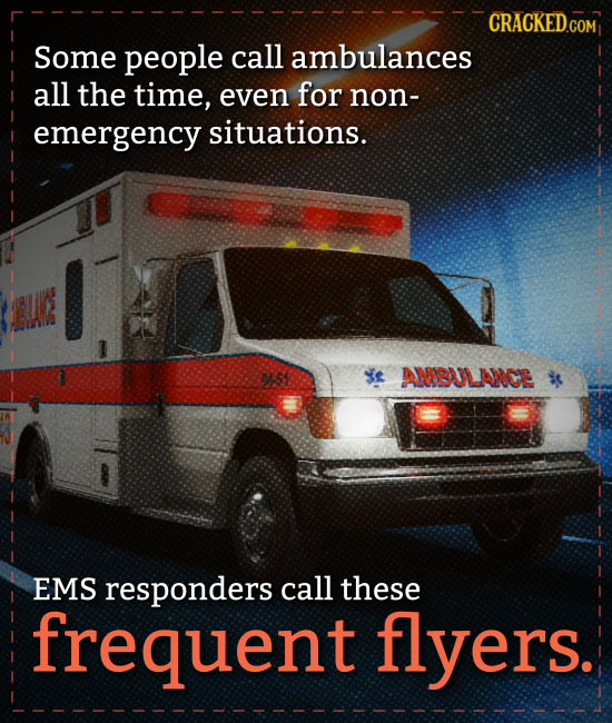 CRACKED COM Some people call ambulances all the time, even for non- emergency situations. 0S ANBULANOE EMS responders call these frequent flyers.