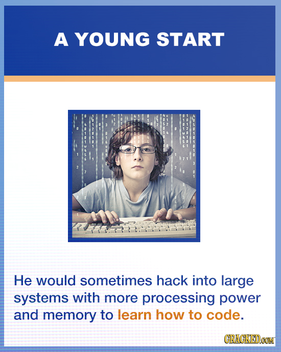 A YOUNG START He would sometimes hack into large systems with more processing power and memory to learn how to code. CRACKEDOON