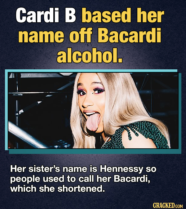 Cardi B based her name off Bacardi alcohol. Her sister's name is Hennessy sO people used to call her Bacardi, which she shortened. CRACKED.GOM
