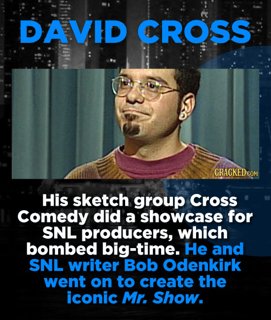 DAVID CROSS CRACKED COM His sketch group Cross Comedy did a showcase for SNL producers, which bombed big-time. He and SNL writer Bob Odenkirk went on