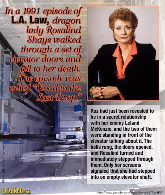 In a 1991 episode of L.A. Law, dragon lady Rosalind Shays walked through a set of elevator doors and fell to her death. The episode was called sGood t