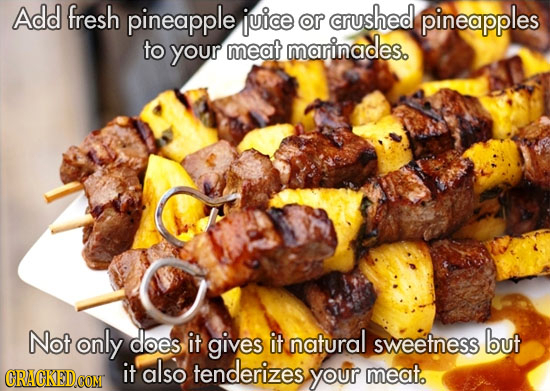 Add fresh pineapple juice or crushed pineapples to your meat marinades. Not only does it gives it natural sweetness but also tenderizes it your meat.