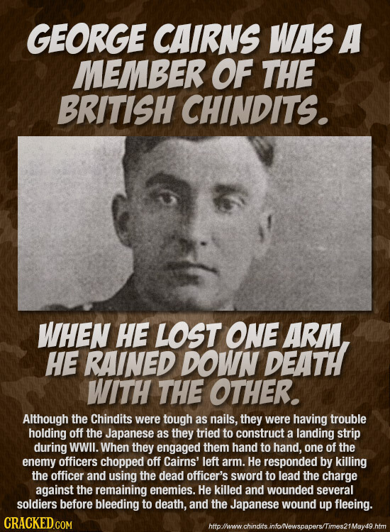 GEORGE CAIRNS WAS A MEMBER OF THE BRITISH CHINDITS. WHEN HE LOST ONE ARM HE RAINED DOWN DEATH WITH THE OTHER. Although the Chindits were tough as nail