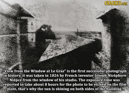 CRAGKEDcO View from the Window at Le Gras is the first successful photograph in history, it was taken in 1826 by French inventor) Joseph Nicephore N