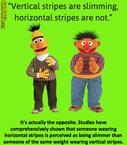 CRAE Vertical stripes are slimming, horizontal stripes are not. It's actually the opposite. Studies have comprehensively shown that someone wearing
