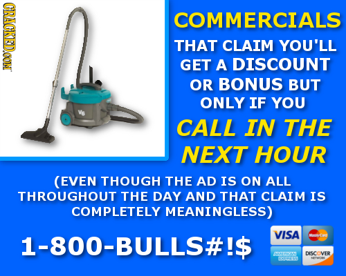 CRACKEDOON COMMERCIALS THAT CLAIM YOU'LL GET A DISCOUNT OR BONUS BUT ONLY IF YOU CALL IN THE NEXT HOUR (EVEN THOUGH THE AD IS ON ALL THROUGHOUT THE DA