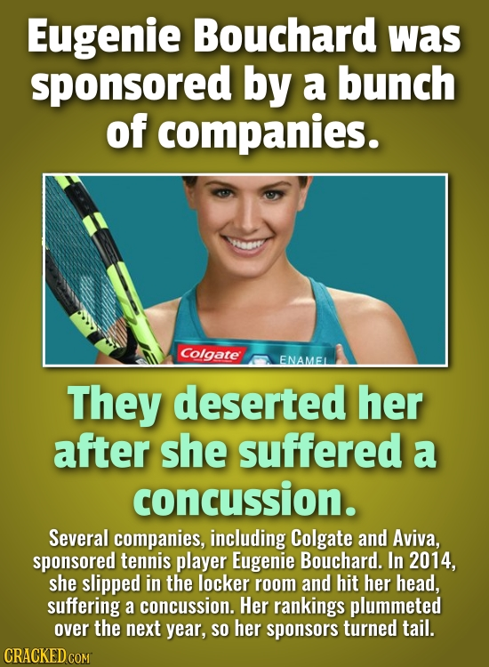 Eugenie Bouchard was sponsored by a bunch of companies. Colgate ENAMEL They deserted her after she suffered a concussion. Several companies, including