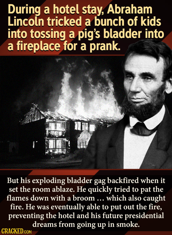 During a hotel stay, Abraham Lincoln tricked a bunch of kids into tossing a pig's bladder into a fireplace for a prank. But his exploding bladder gag