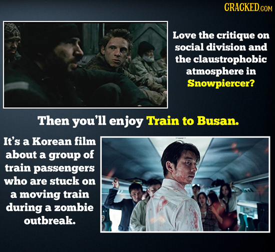 CRACKEDo COM Love the critique on social division and the claustrophobic atmosphere in Snowpiercer? Then you'll enjoy Train to Busan. It's a Korean fi