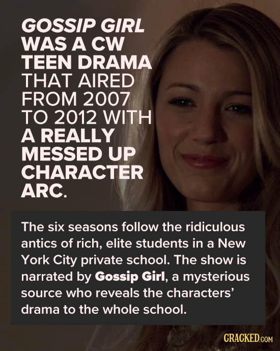 GOSSIP GIRL WAS A CW TEEN DRAMA THAT AIRED FROM 2007 TO 2012 WITH A REALLY MESSED UP CHARACTER ARC. The six seasons follow the ridiculous antics of ri