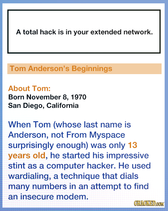 A total hack is in your extended network. Tom Anderson's Beginnings About Tom: Born November 8, 1970 San Diego, California When Tom (whose last name i