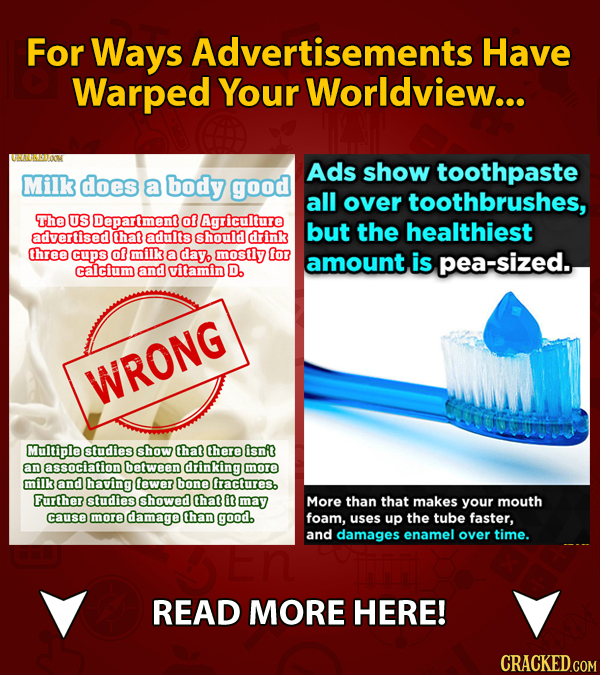 For Ways Advertisements Have Warped Your Worldview... Ads show toothpaste Milk does a body good all over toothbrushes, The US Department of Agricultur