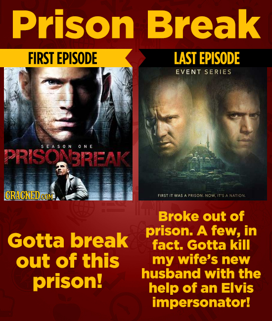 Prison Break FIRST EPISODE LAST EPISODE EVENT SERIES PRISONBREAK SEASON ONE FIRST IT WAS A PRISON. NOWIT'S A Broke out of prison. A few, in Gotta brea