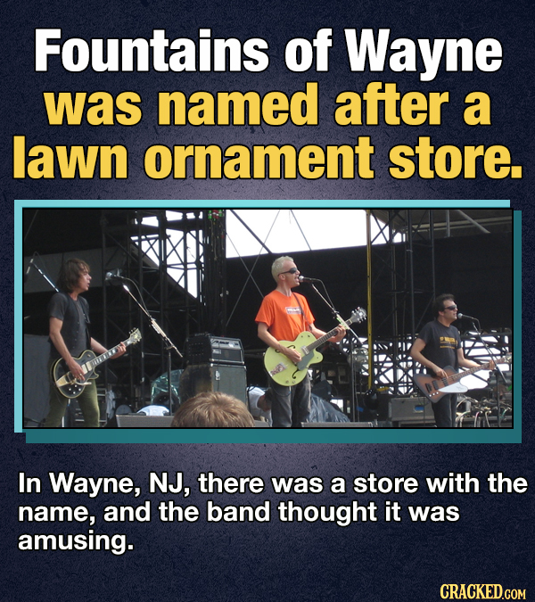 Fountains of Wayne was named after a lawn ornament store. In Wayne, NJ, there was a store with the name, and the band thought it was amusing. CRACKED.