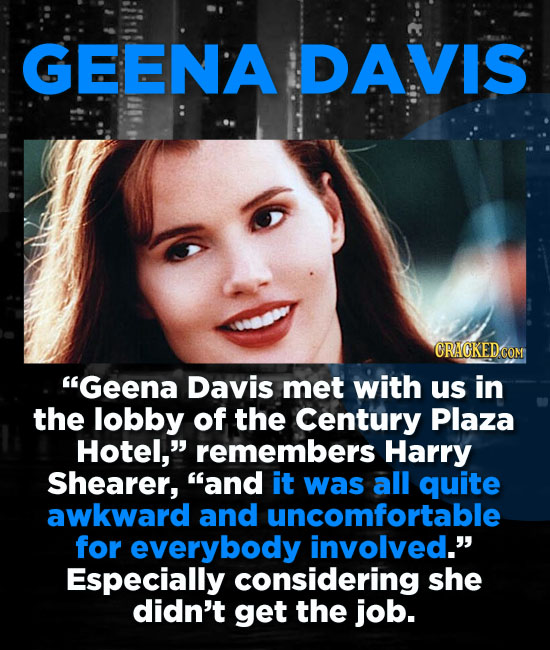 GEENA DAVIS Geena Davis met with us in the lobby of the Century Plaza Hotel, remembers Harry Shearer, and it was all quite awkward and uncomfortabl