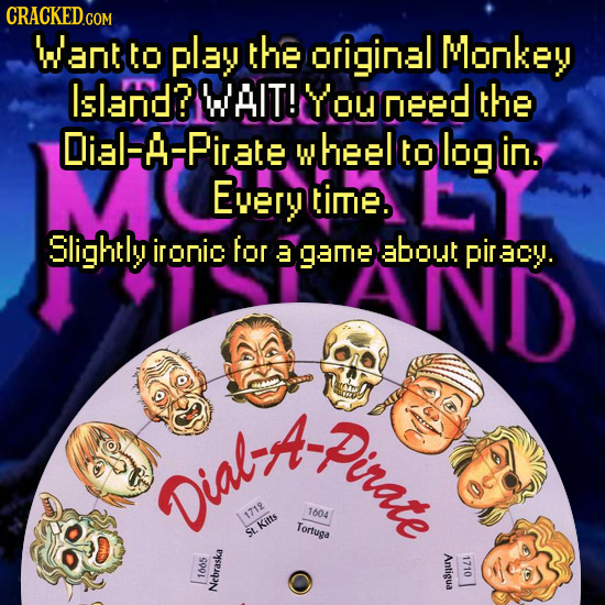 CRACKEDGO Want to play the original Monkey Island? WAIT! You need the Dial-A-Pirate wheel to log in. Every timE. Slightly ironic for a game about irCy