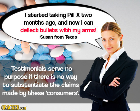 I started taking Pill X two months ago, and now I can deflect bullets with my arms! -Susan from Texas- Testimonials serve no purpose if there is no wa