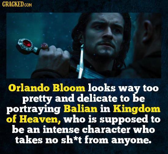Orlando Bloom looks way too pretty and delicate to be portraying Balian in Kingdom of Heaven, who is supposed to be an intense character who takes no