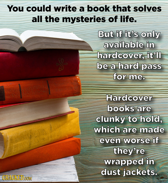 You could write a book that solves all the mysteries of life. But if it's only available in hardcover, it'll be a hard pass for me. Hardcover books ar