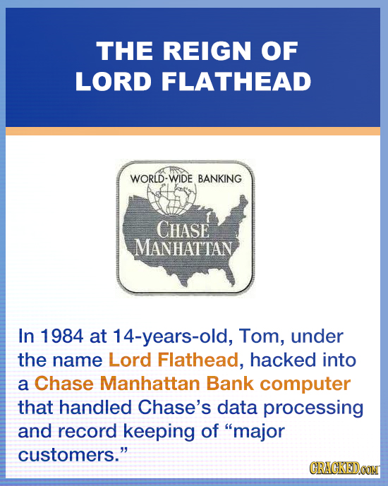 THE REIGN OF LORD FLATHEAD WORLD-WIDE BANKING CHASE MANHATTAN In 1984 at 14-years-old, Tom, under the name Lord Flathead, hacked into a Chase Manhatta