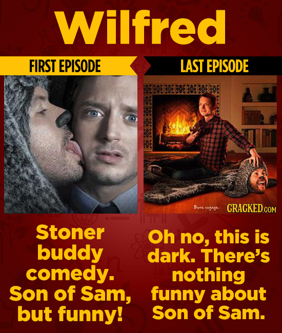 Wilfred FIRST EPISODE LAST EPISODE Stoner Oh nO, this is buddy dark. There's comedy. nothing Son of Sam, funny about but funny! Son of Sam.