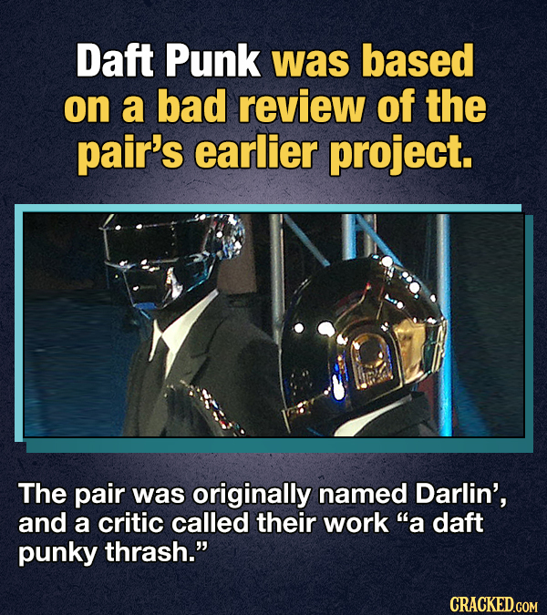 Daft Punk was based on a bad review of the pair's earlier project. The pair was originally named Darlin', and a critic called their work a daft punky