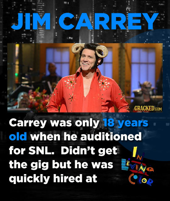 JIM CARREY Carrey was only 18 years old when he auditioned for SNL. Didn't get the gig but he was quickly hired at