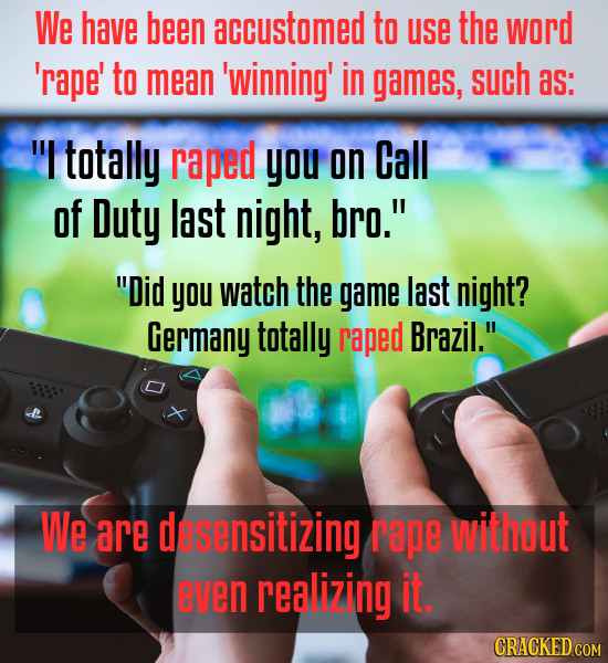 We have been accustomed to use the word 'rape' to mean 'winning' in games, such as: I totally raped you on Call of Duty last night, bro. Did you wa
