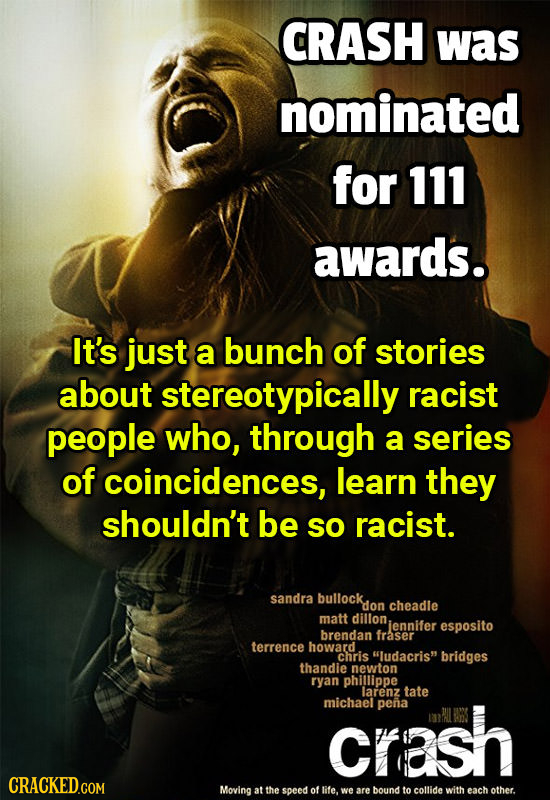 CRASH was nominated for 111 awards. It's just a bunch of stories about stereotypically racist people who, through a series of coincidences, learn they