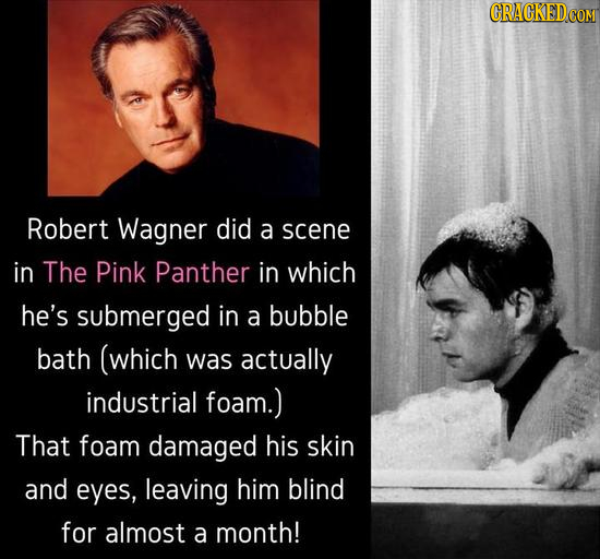 Robert Wagner did a scene in The Pink Panther in which he's submerged in a bubble bath (which was actually industrial foam.) That foam damaged his ski
