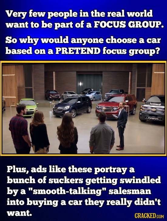 Very few people in the real world want to be part of a FOCUS GROUP. So why would anyone choose a car based on a PRETEND focus group? Plus, ads like th