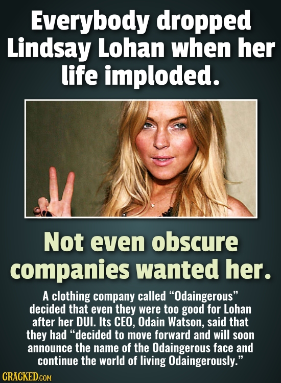 Everybody dropped Lindsay Lohan when her life imploded. Not even obscure companies wanted her. A clothing company called Odaingerous decided that ev